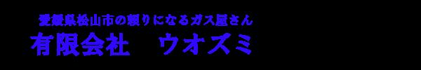 愛媛県松山市の頼りになるガス屋さん有限会社ウオズミ